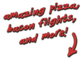 amazing pizza, bacon flights, and more!